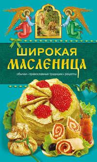 Левкина, Таисия  - Широкая Масленица. Обычаи, православные традиции, рецепты