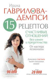 Гаврилова-Демпси, Ирина  - 15 рецептов счастливых отношений без измен и предательства. От мастера психологии