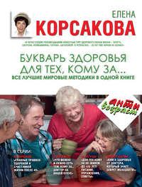 Корсакова, Елена  - Букварь здоровья для тех, кому за… Все лучшие мировые методики в одной книге