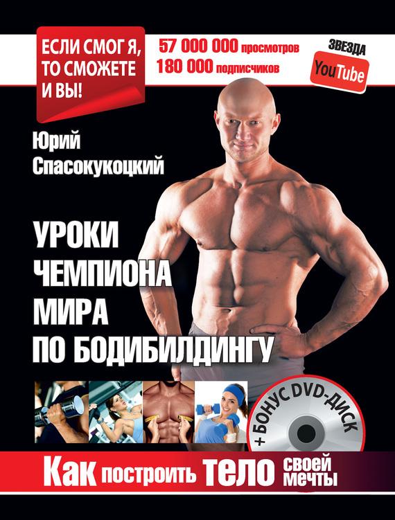 Юрий Спасокукоцкий - Уроки чемпиона мира по бодибилдингу. Как построить тело своей мечты