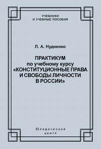 Л. А. Нудненко - Практикум по учебному курсу «Конституционные права и свободы личности в России»