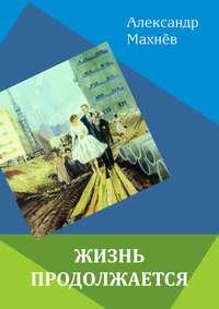 Махнёв, Александр  - Жизнь продолжается (сборник)
