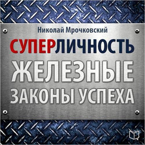 Николай Мрочковский Суперличность. Железные законы успеха николай мрочковский как стать первым на youtube секреты взрывной раскрутки