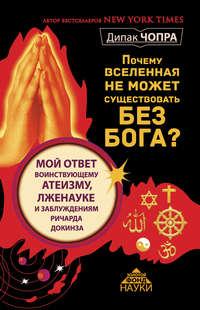 Чопра, Дипак  - Почему Вселенная не может существовать без Бога? Мой ответ воинствующему атеизму, лженауке и заблуждениям Ричарда Докинза