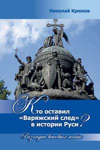 Крюков, Николай  - Кто оставил «варяжский след» в истории Руси? Разгадки вековых тайн