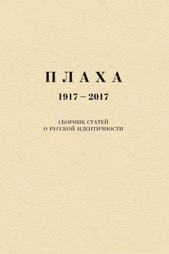 Александр Щипков Плаха. 1917–2017. Сборник статей о русской идентичности ISBN: 978-5-98604-506-1