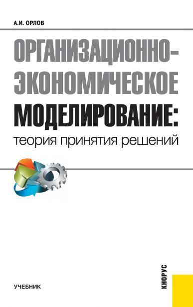 Александр Орлов Организационно-экономическое моделирование: теория принятия решений а н байдаков формирование технологии разработки и принятия предпринимательских решений isbn 978 5 9596 1039 5