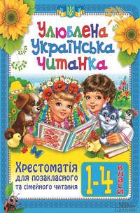 Отсутствует - Улюблена українська читанка. Хрестоматія для позакласного та сімейного читання. 1-4 класи
