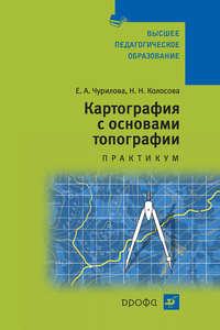 Чурилова, Е. А.  - Картография с основами топографии. Практикум