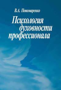 Пономаренко, В. А.  - Психология духовности профессионала