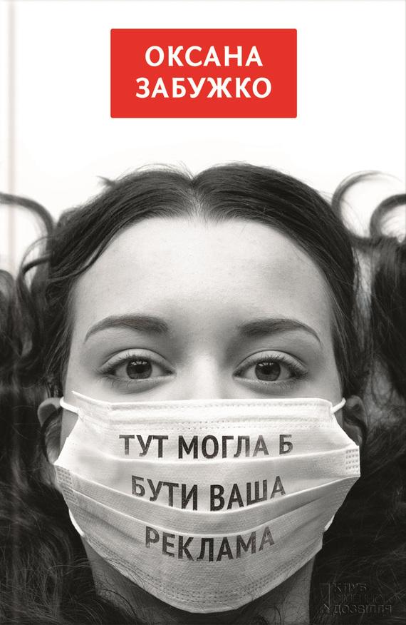 Оксана Забужко Тут моглаб бути ваша реклама (збірник) ISBN: 978-966-14-7169-5, 978-966-14-7168-8, 978-966-14-6546-5, 978-966-14-7165-7 фолио 978 966 03 6838 5