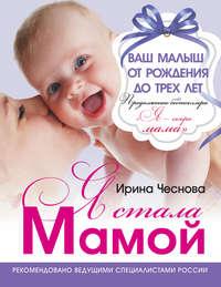 Чеснова, Ирина  - Я стала мамой. Ваш малыш от рождения до трех лет