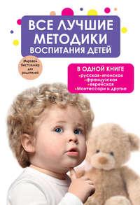 авторов, Коллектив  - Все лучшие методики воспитания детей в одной книге: русская, японская, французская, еврейская, Монтессори и другие