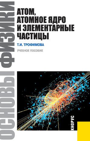 Таисия Ивановна Трофимова Основы физики. Атом, атомное ядро и элементарные частицы элементарные частицы