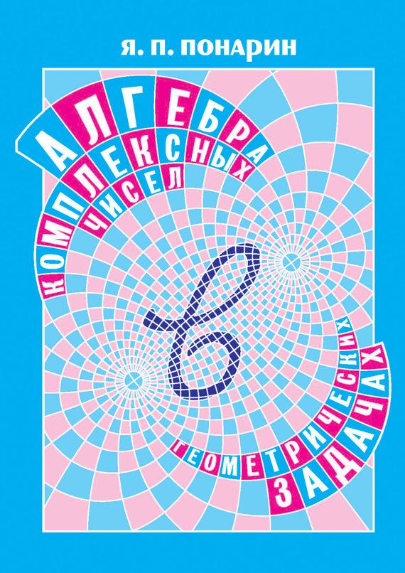 Я. П. Понарин Алгебра комплексных чисел в геометрических задачах