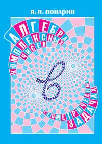 Понарин, Я. П.  - Алгебра комплексных чисел в геометрических задачах