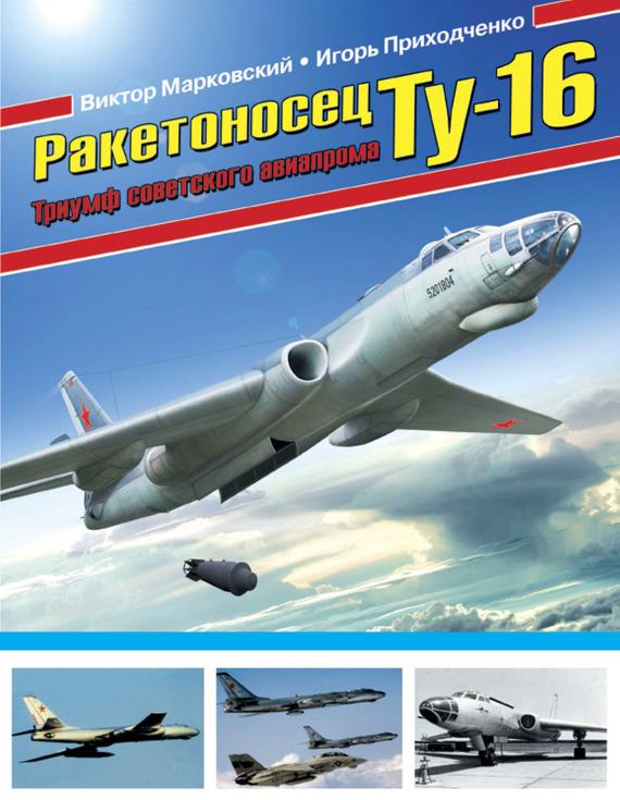 Виктор Марковский Ракетоносец Ту-16. Триумф советского авиапрома
