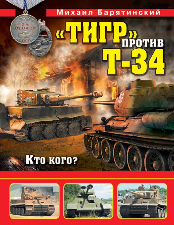 Обложка книги «Тигр» против Т-34. Кто кого?, автор Барятинский, Михаил