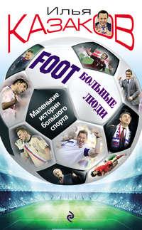 Казаков, Илья  - Foot'Больные люди. Маленькие истории большого спорта