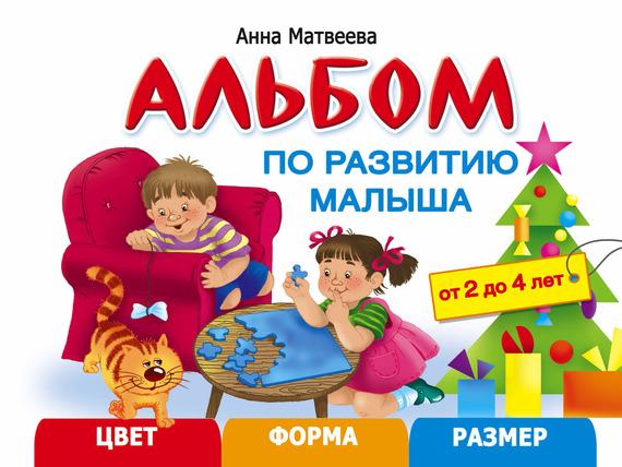 Анна Матвеева Альбом по развитию малыша. Цвет, форма, размер. 2-4 года анна матвеева большой альбом по развитию малыша от 2 до 4 лет