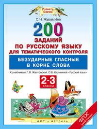 Журавлева, О. Н.  - 200 заданий по русскому языку для тематического контроля. Безударные гласные в корне слова. 2-3 классы