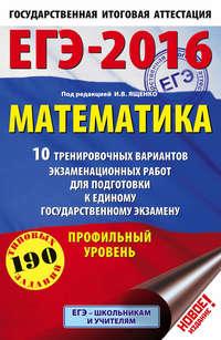 Ященко, И. В.  - ЕГЭ-2016. Математика. 10 тренировочных вариантов экзаменационных работ для подготовки к единому государственному экзамену. Профильный уровень