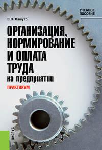 Пашуто, Валерий Петрович  - Практикум по организации, нормированию и оплате труда на предприятии