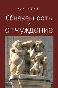 Ивин, Александр Архипович  - Обнаженность и отчуждение. Философское эссе о природе человека