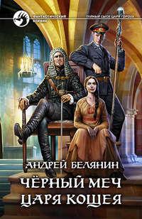 Белянин, Андрей  - Черный меч царя Кощея