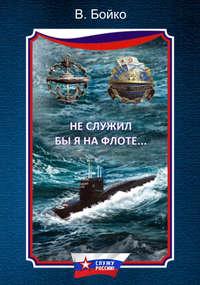 Бойко, Владимир  - Не служил бы я на флоте… (сборник)