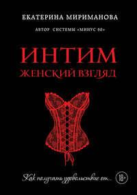 Мириманова, Екатерина  - Интим. Женский взгляд. Как получать удовольствие от…