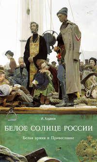 Ходаков, Игорь  - Белое солнце России. Белая армия и Православие