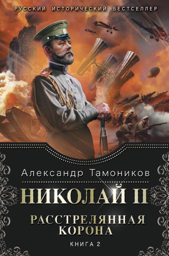 Александр Тамоников Николай II. Расстрелянная корона. Книга 2