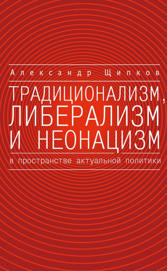 Александр Щипков Традиционализм, либерализм и неонацизм в пространстве актуальной политики