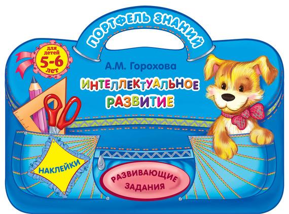 Анна Горохова Интеллектуальное развитие: для детей 5-6 лет эксмо интеллектуальное развитие для детей 6 7 лет