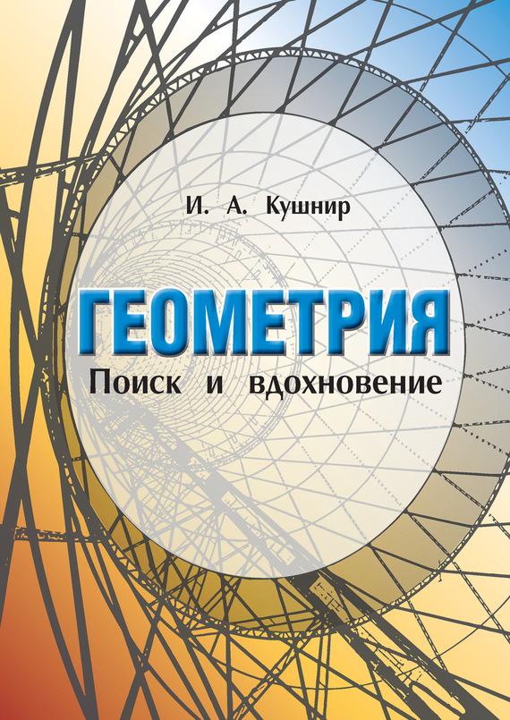 И. А. Кушнир Геометрия. Поиск и вдохновение (Геометрия на баррикадах) элементарная геометрия книга для учителя