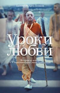 Госвами, Бхакти Вигьяна  - Уроки любви. Истории из жизни А. Ч. Бхактиведанты Свами Прабхупады