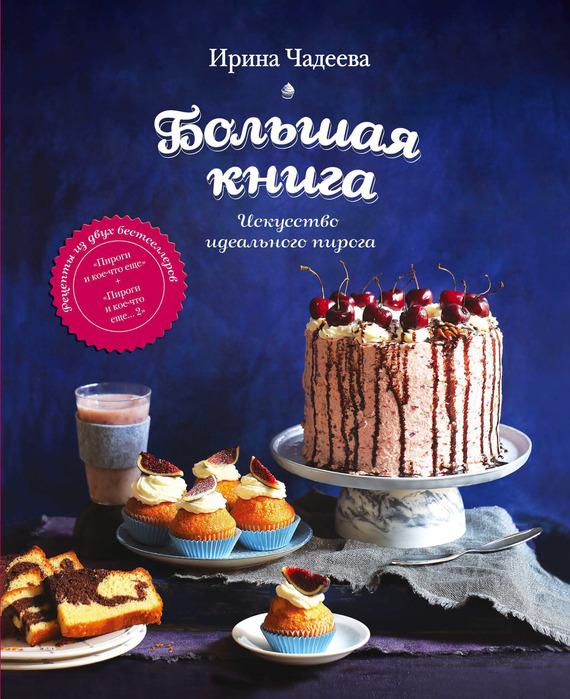 Ирина Чадеева Искусство идеального пирога. Большая книга готовим пироги торты хлеб и кое что еще