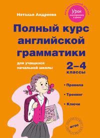 - Полный курс английской грамматики для учащихся начальной школы. 2–4 классы
