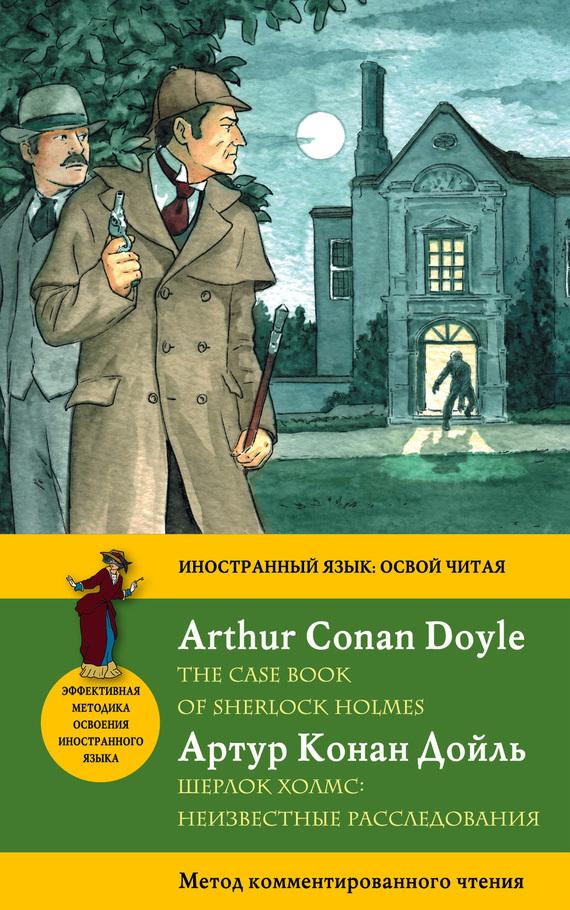 Артур Конан Дойл Шерлок Холмс: Неизвестные расследования / The Case Book of Sherlock Holmes. Метод комментированного чтения артур конан дойл секретные материалы шерлока холмса the case book of sherlock holmes метод комментированного чтения