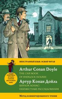 Дойл, Артур Конан  - Шерлок Холмс: Неизвестные расследования / The Case Book of Sherlock Holmes. Метод комментированного чтения