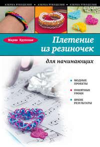 Крупская, Мария  - Плетение из резиночек для начинающих