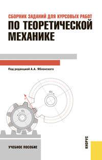 Яблонский, Александр Александрович  - Сборник заданий для курсовых работ по теоретической механике