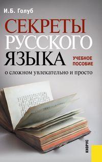 Голуб, И. Б.  - Секреты русского языка. О сложном увлекательно и просто