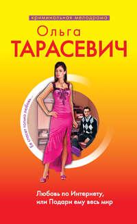 Тарасевич, Ольга  - Любовь по Интернету, или Подари ему весь мир