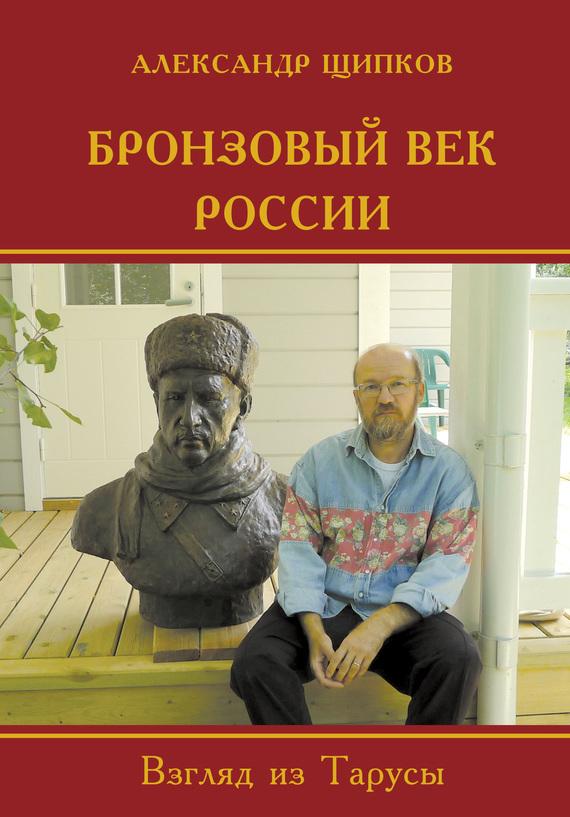 Александр Щипков Бронзовый век России. Взгляд из Тарусы