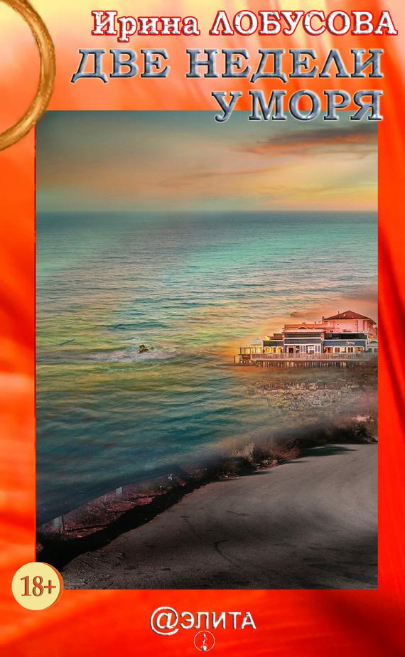 Ирина Лобусова Две недели у моря ирина лобусова королевы привоза