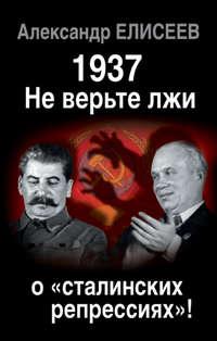 Елисеев, Александр  - 1937: Не верьте лжи о «сталинских репрессиях»!