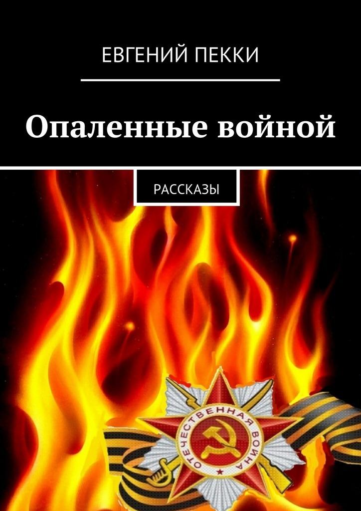 Евгений Александрович Пекки Опаленные войной чернышева зоя опаленные войной осеннее интермеццо