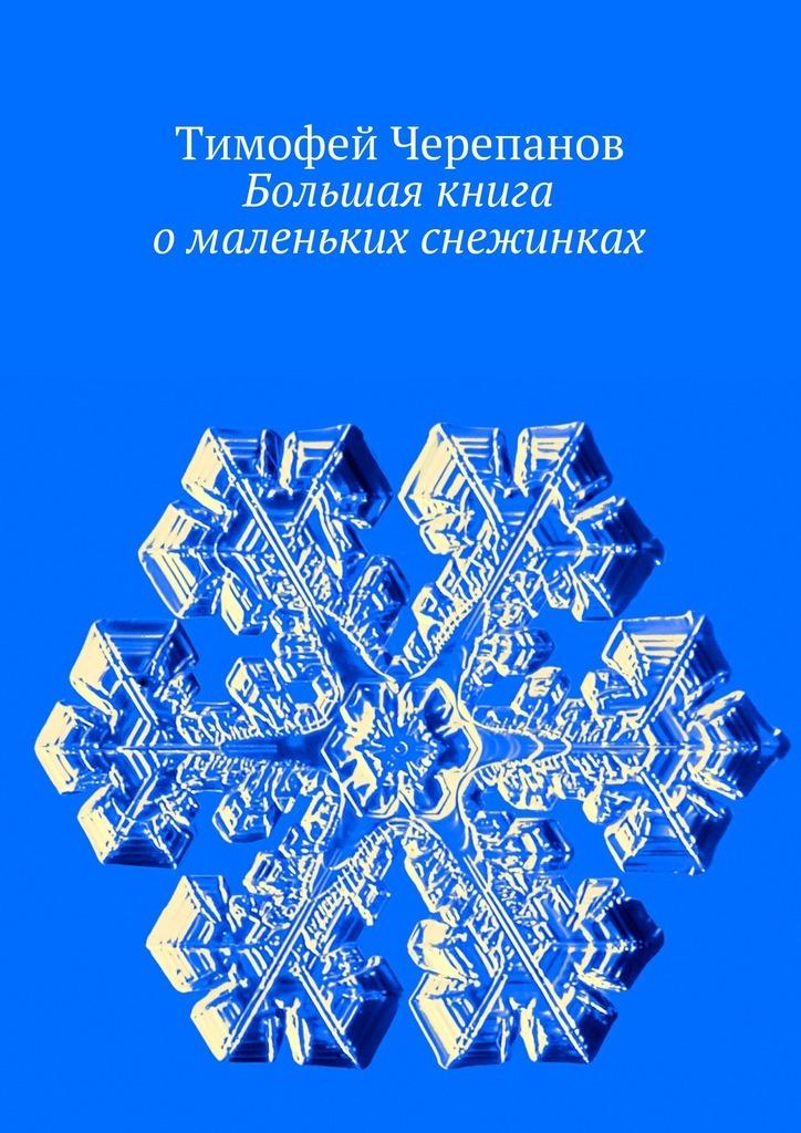 Тимофей Черепанов Большая книга омаленьких снежинках бологова в моя большая книга о животных 1000 фотографий